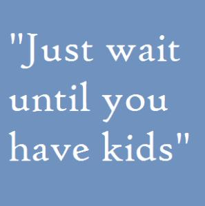 """just wait until you have kids"""